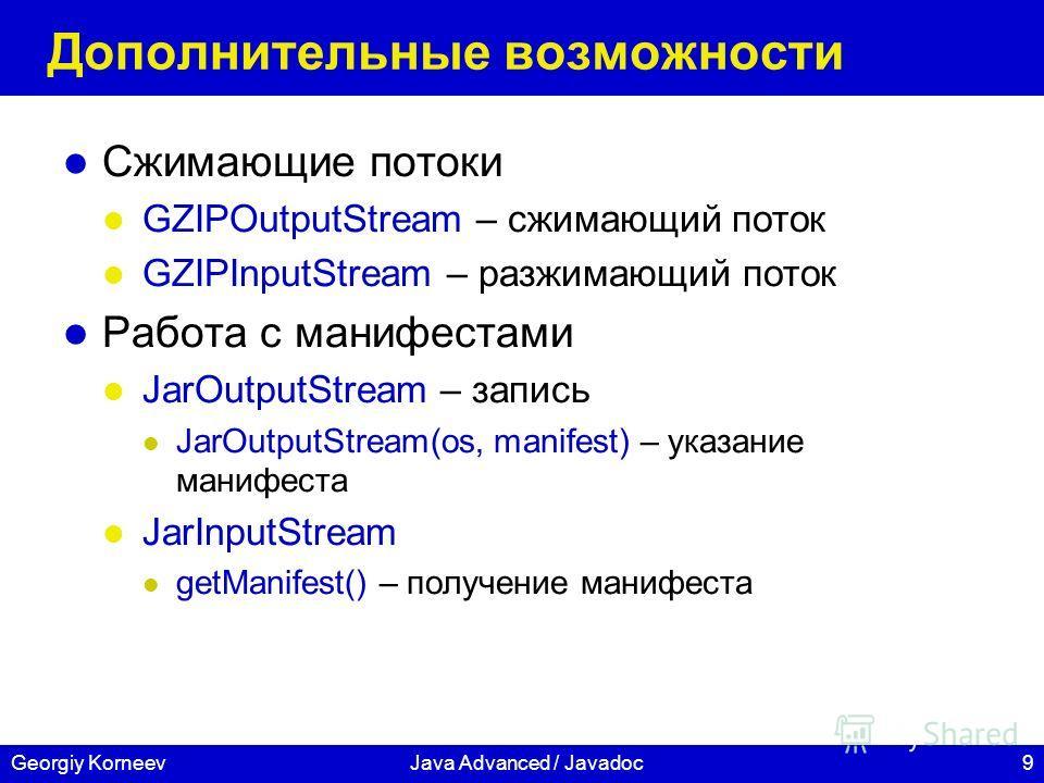 9Georgiy KorneevJava Advanced / Javadoc Дополнительные возможности Сжимающие потоки GZIPOutputStream – сжимающий поток GZIPInputStream – разжимающий поток Работа с манифестами JarOutputStream – запись JarOutputStream(os, manifest) – указание манифест