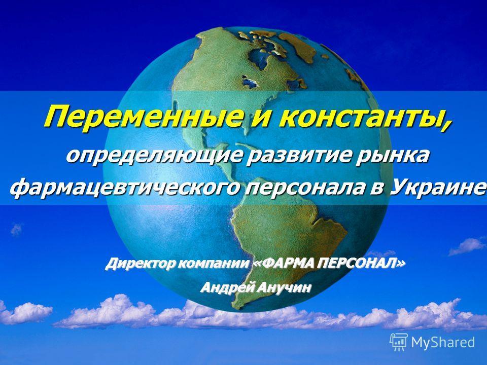 Presented by Andrey Anuchin, PHARMA PERSONNEL 15.05.2008 Переменные и константы, определяющие развитие рынка фармацевтического персонала в Украине Директор компании «ФАРМА ПЕРСОНАЛ» Андрей Анучин