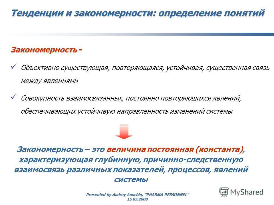 Presented by Andrey Anuchin, PHARMA PERSONNEL 15.05.2008 Тенденции и закономерности: определение понятий Закономерность - Объективно существующая, повторяющаяся, устойчивая, существенная связь между явлениями Совокупность взаимосвязанных, постоянно п