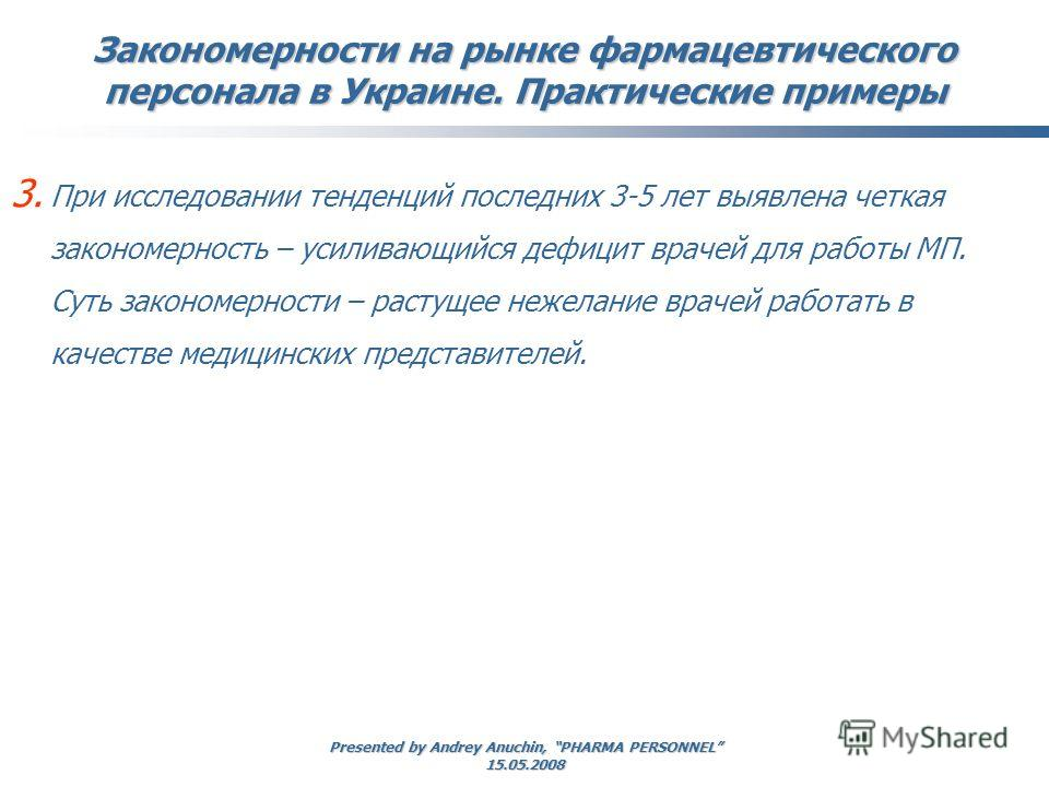 Presented by Andrey Anuchin, PHARMA PERSONNEL 15.05.2008 Закономерности на рынке фармацевтического персонала в Украине. Практические примеры 3. При исследовании тенденций последних 3-5 лет выявлена четкая закономерность – усиливающийся дефицит врачей