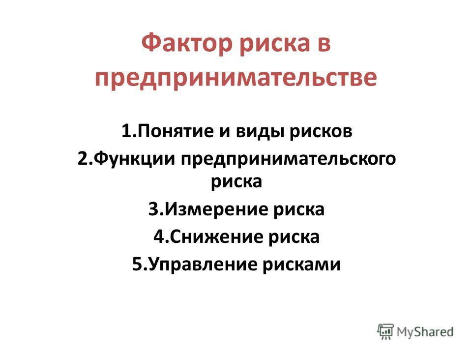 Фактор риска в предпринимательстве 1.Понятие и виды рисков 2.Функции предпринимательского риска 3.Измерение риска 4.Снижение риска 5.Управление рисками