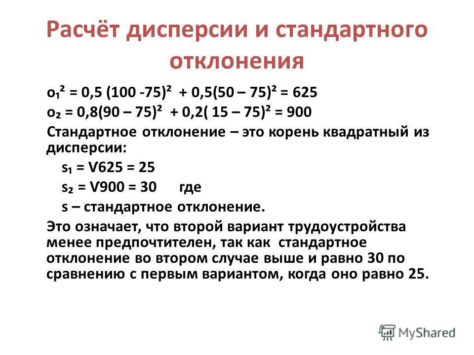 Расчёт дисперсии и стандартного отклонения о² = 0,5 (100 -75)² + 0,5(50 – 75)² = 625 о = 0,8(90 – 75)² + 0,2( 15 – 75)² = 900 Стандартное отклонение – это корень квадратный из дисперсии: s = Ѵ625 = 25 s = Ѵ900 = 30 где s – стандартное отклонение. Это