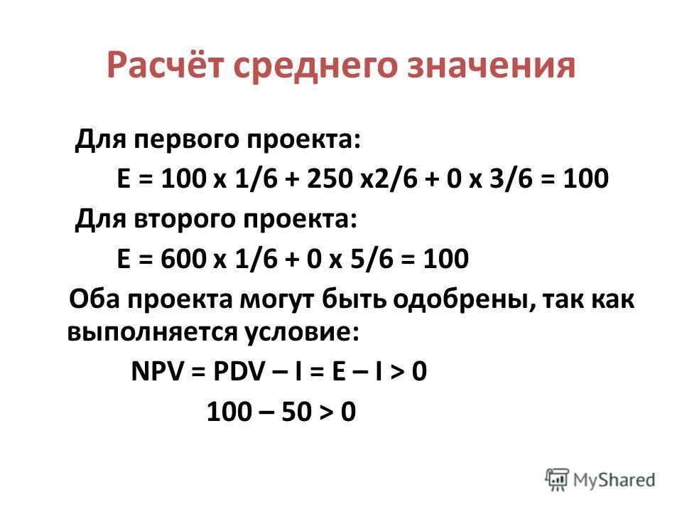 Расчёт среднего значения Для первого проекта: Е = 100 х 1/6 + 250 х2/6 + 0 х 3/6 = 100 Для второго проекта: Е = 600 х 1/6 + 0 х 5/6 = 100 Оба проекта могут быть одобрены, так как выполняется условие: NPV = PDV – I = E – I > 0 100 – 50 > 0