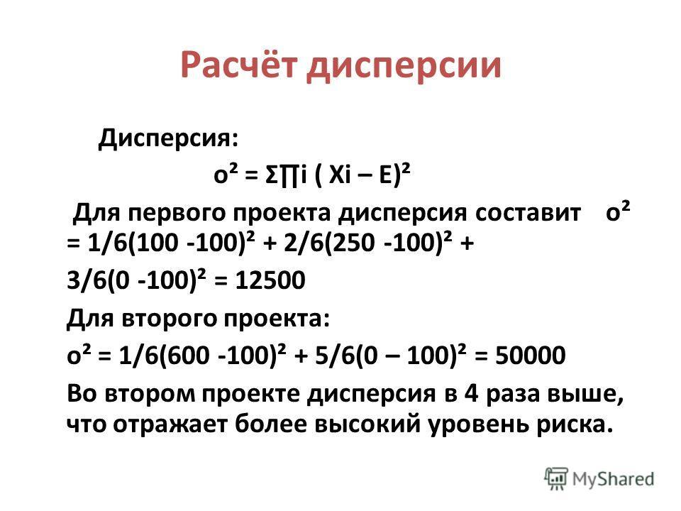 Расчёт дисперсии Дисперсия: о² = Σi ( Xi – E)² Для первого проекта дисперсия составит о² = 1/6(100 -100)² + 2/6(250 -100)² + 3/6(0 -100)² = 12500 Для второго проекта: о² = 1/6(600 -100)² + 5/6(0 – 100)² = 50000 Во втором проекте дисперсия в 4 раза вы