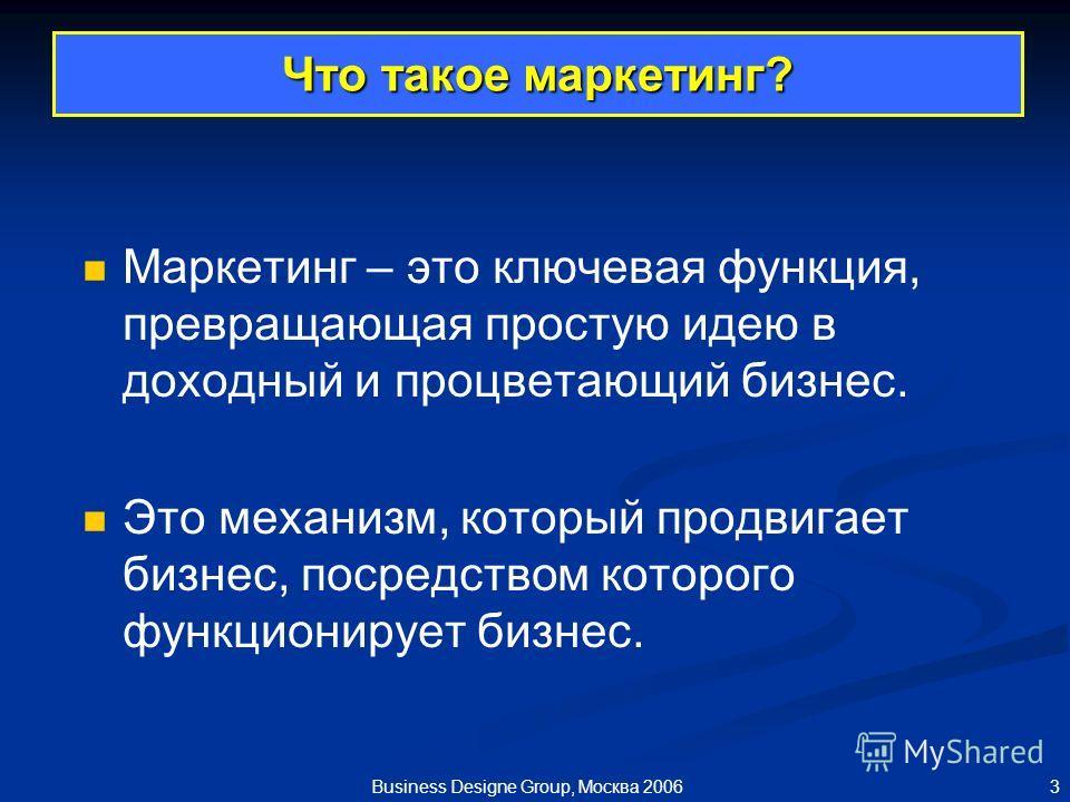 3 Business Designe Group, Москва 2006 Что такое маркетинг? Маркетинг – это ключевая функция, превращающая простую идею в доходный и процветающий бизнес. Это механизм, который продвигает бизнес, посредством которого функционирует бизнес.