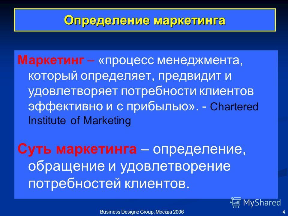 4 Business Designe Group, Москва 2006 Определение маркетинга Маркетинг – «процесс менеджмента, который определяет, предвидит и удовлетворяет потребности клиентов эффективно и с прибылью». - Chartered Institute of Marketing Суть маркетинга – определен