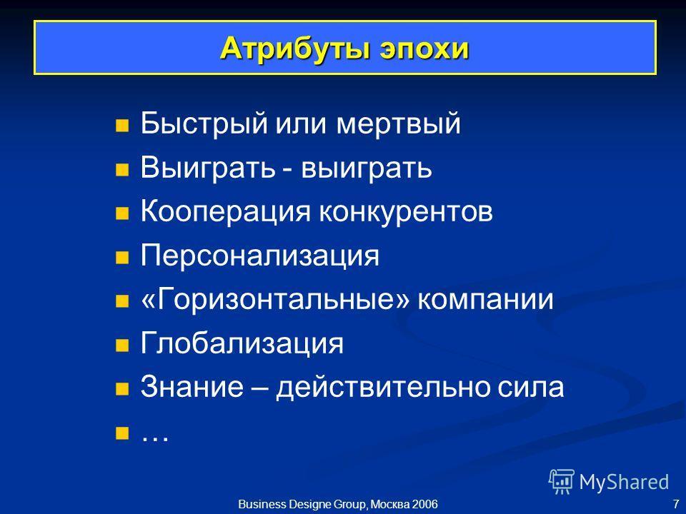7 Business Designe Group, Москва 2006 Атрибуты эпохи Быстрый или мертвый Выиграть - выиграть Кооперация конкурентов Персонализация «Горизонтальные» компании Глобализация Знание – действительно сила …