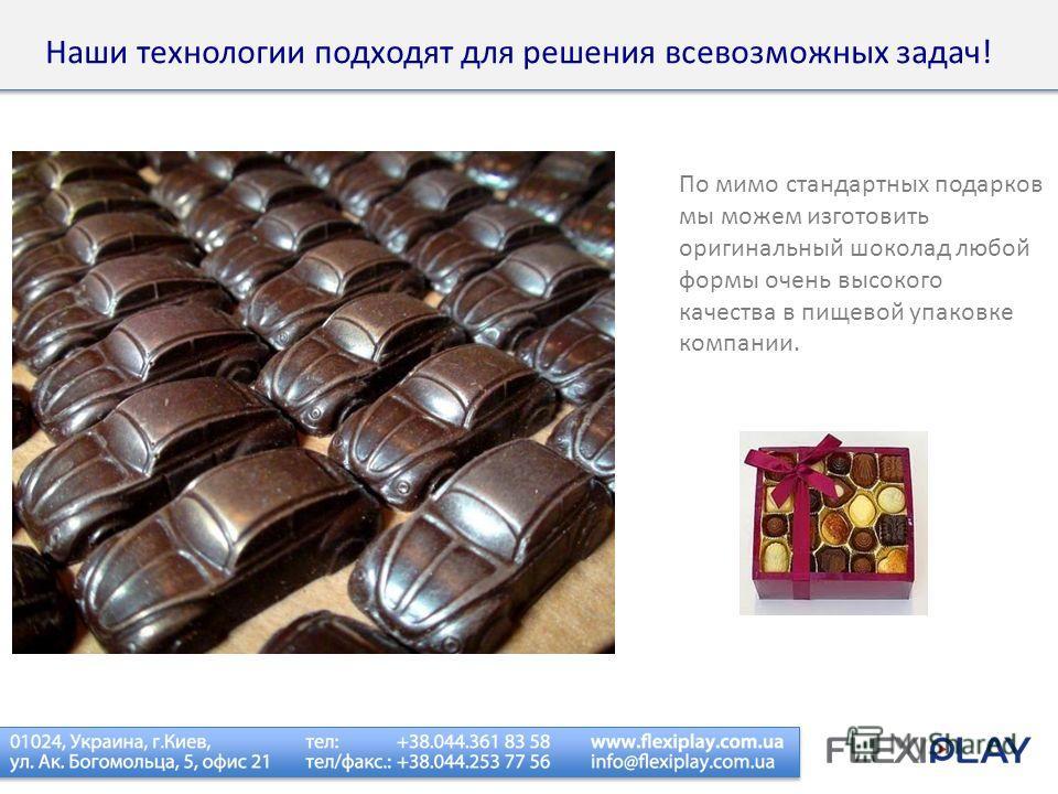 По мимо стандартных подарков мы можем изготовить оригинальный шоколад любой формы очень высокого качества в пищевой упаковке компании. Наши технологии подходят для решения всевозможных задач!