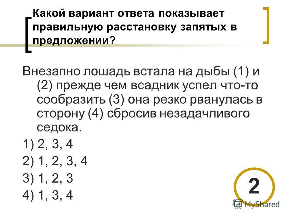 Какой вариант ответа показывает правильную расстановку запятых в предложении? Внезапно лошадь встала на дыбы (1) и (2) прежде чем всадник успел что-то сообразить (3) она резко рванулась в сторону (4) сбросив незадачливого седока. 1) 2, 3, 4 2) 1, 2,