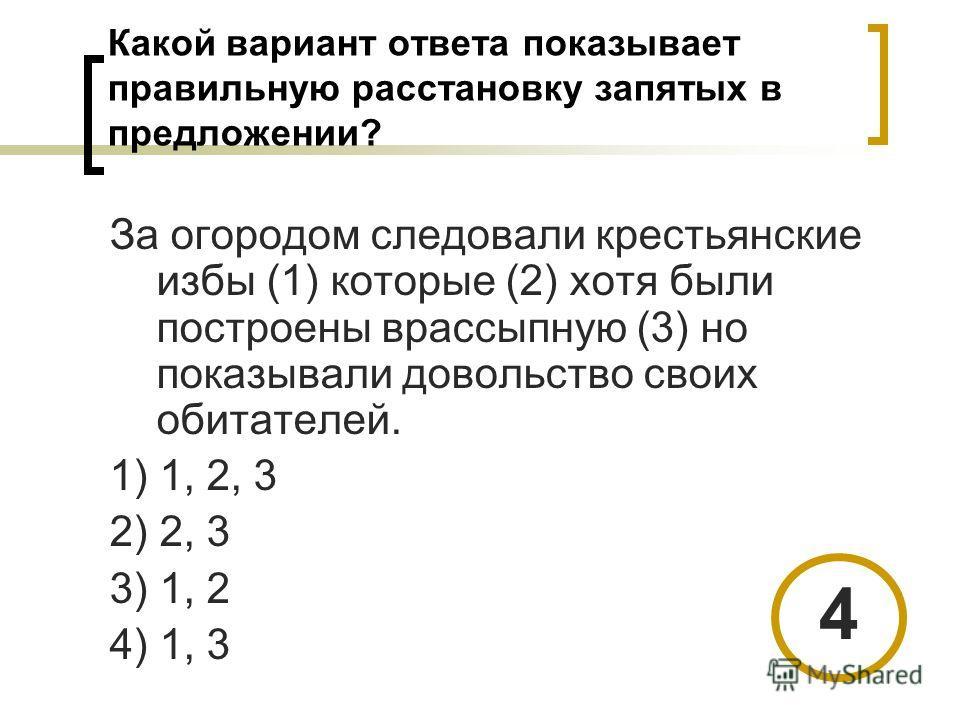 Какой вариант ответа показывает правильную расстановку запятых в предложении? За огородом следовали крестьянские избы (1) которые (2) хотя были построены врассыпную (3) но показывали довольство своих обитателей. 1) 1, 2, 3 2) 2, 3 3) 1, 2 4) 1, 3 4