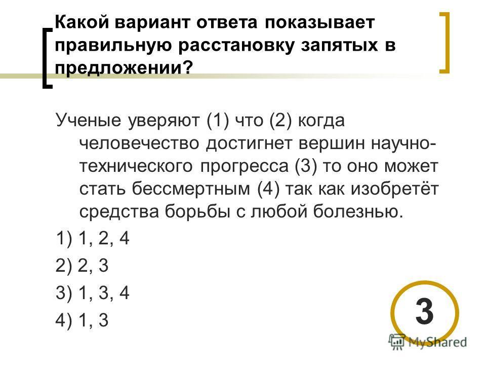Какой вариант ответа показывает правильную расстановку запятых в предложении? Ученые уверяют (1) что (2) когда человечество достигнет вершин научно- технического прогресса (3) то оно может стать бессмертным (4) так как изобретёт средства борьбы с люб