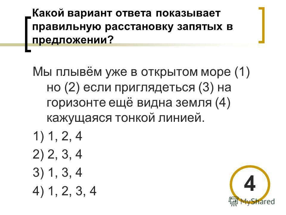 Какой вариант ответа показывает правильную расстановку запятых в предложении? Мы плывём уже в открытом море (1) но (2) если приглядеться (3) на горизонте ещё видна земля (4) кажущаяся тонкой линией. 1) 1, 2, 4 2) 2, 3, 4 3) 1, 3, 4 4) 1, 2, 3, 4 4