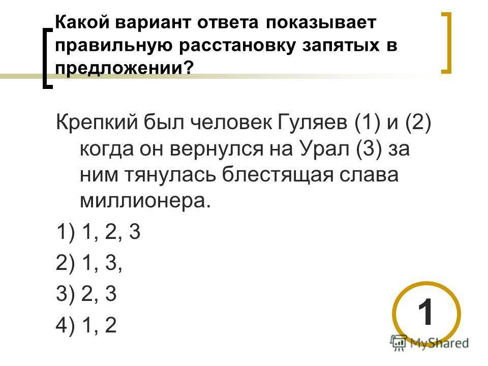 Какой вариант ответа показывает правильную расстановку запятых в предложении? Крепкий был человек Гуляев (1) и (2) когда он вернулся на Урал (3) за ним тянулась блестящая слава миллионера. 1) 1, 2, 3 2) 1, 3, 3) 2, 3 4) 1, 2 1