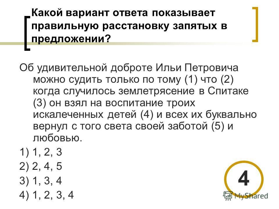 Какой вариант ответа показывает правильную расстановку запятых в предложении? Об удивительной доброте Ильи Петровича можно судить только по тому (1) что (2) когда случилось землетрясение в Спитаке (3) он взял на воспитание троих искалеченных детей (4