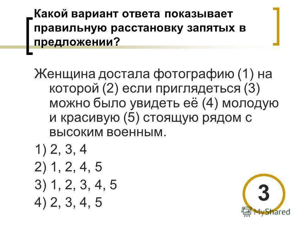 Какой вариант ответа показывает правильную расстановку запятых в предложении? Женщина достала фотографию (1) на которой (2) если приглядеться (3) можно было увидеть её (4) молодую и красивую (5) стоящую рядом с высоким военным. 1) 2, 3, 4 2) 1, 2, 4,