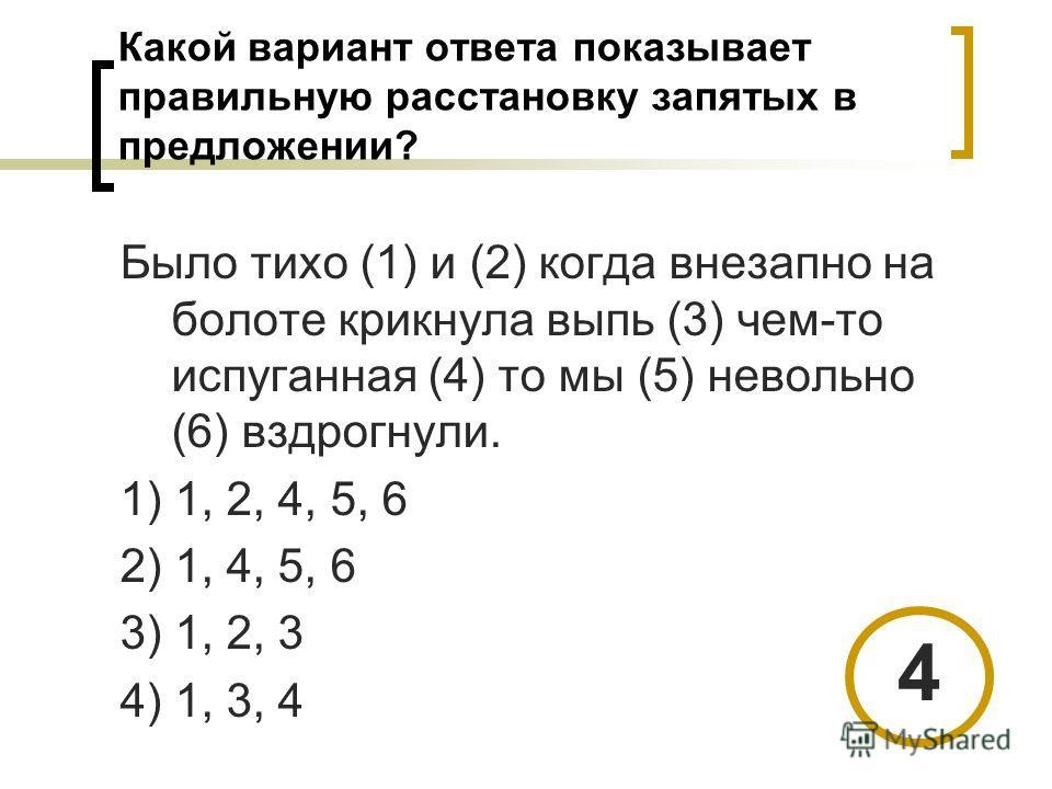 Какой вариант ответа показывает правильную расстановку запятых в предложении? Было тихо (1) и (2) когда внезапно на болоте крикнула выпь (3) чем-то испуганная (4) то мы (5) невольно (6) вздрогнули. 1) 1, 2, 4, 5, 6 2) 1, 4, 5, 6 3) 1, 2, 3 4) 1, 3, 4