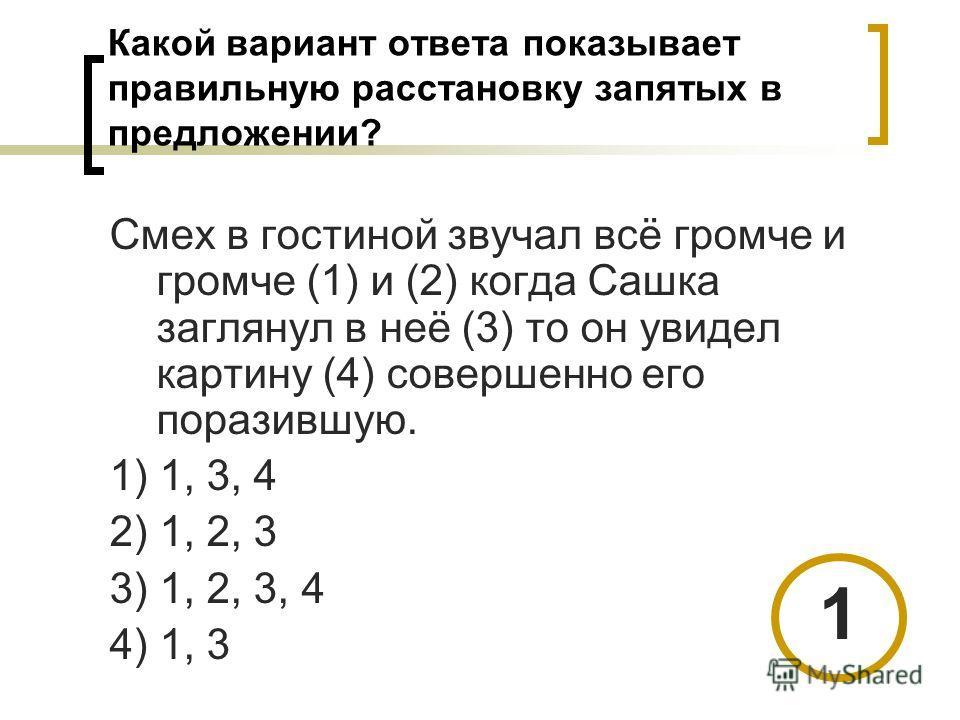 Какой вариант ответа показывает правильную расстановку запятых в предложении? Смех в гостиной звучал всё громче и громче (1) и (2) когда Сашка заглянул в неё (3) то он увидел картину (4) совершенно его поразившую. 1) 1, 3, 4 2) 1, 2, 3 3) 1, 2, 3, 4