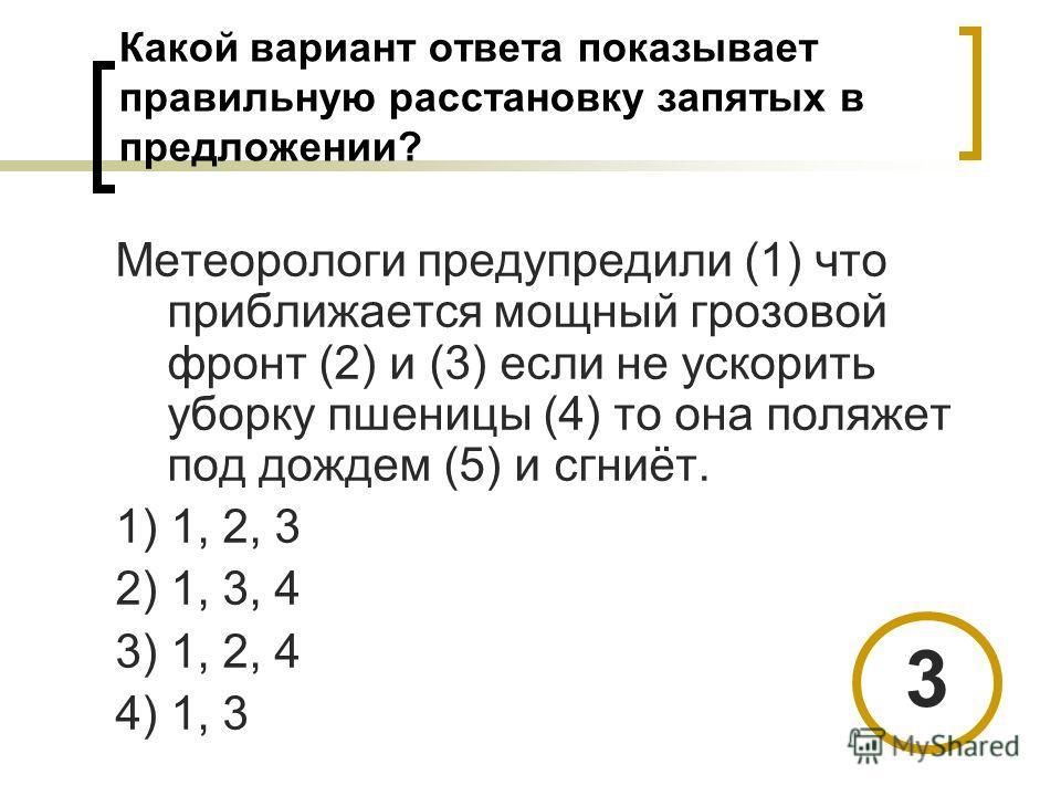 Какой вариант ответа показывает правильную расстановку запятых в предложении? Метеорологи предупредили (1) что приближается мощный грозовой фронт (2) и (3) если не ускорить уборку пшеницы (4) то она поляжет под дождем (5) и сгниёт. 1) 1, 2, 3 2) 1, 3