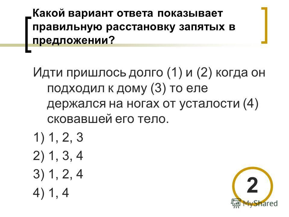 Какой вариант ответа показывает правильную расстановку запятых в предложении? Идти пришлось долго (1) и (2) когда он подходил к дому (3) то еле держался на ногах от усталости (4) сковавшей его тело. 1) 1, 2, 3 2) 1, 3, 4 3) 1, 2, 4 4) 1, 4 2