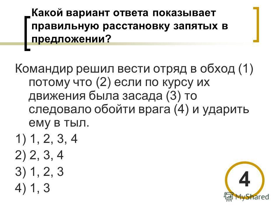Какой вариант ответа показывает правильную расстановку запятых в предложении? Командир решил вести отряд в обход (1) потому что (2) если по курсу их движения была засада (3) то следовало обойти врага (4) и ударить ему в тыл. 1) 1, 2, 3, 4 2) 2, 3, 4
