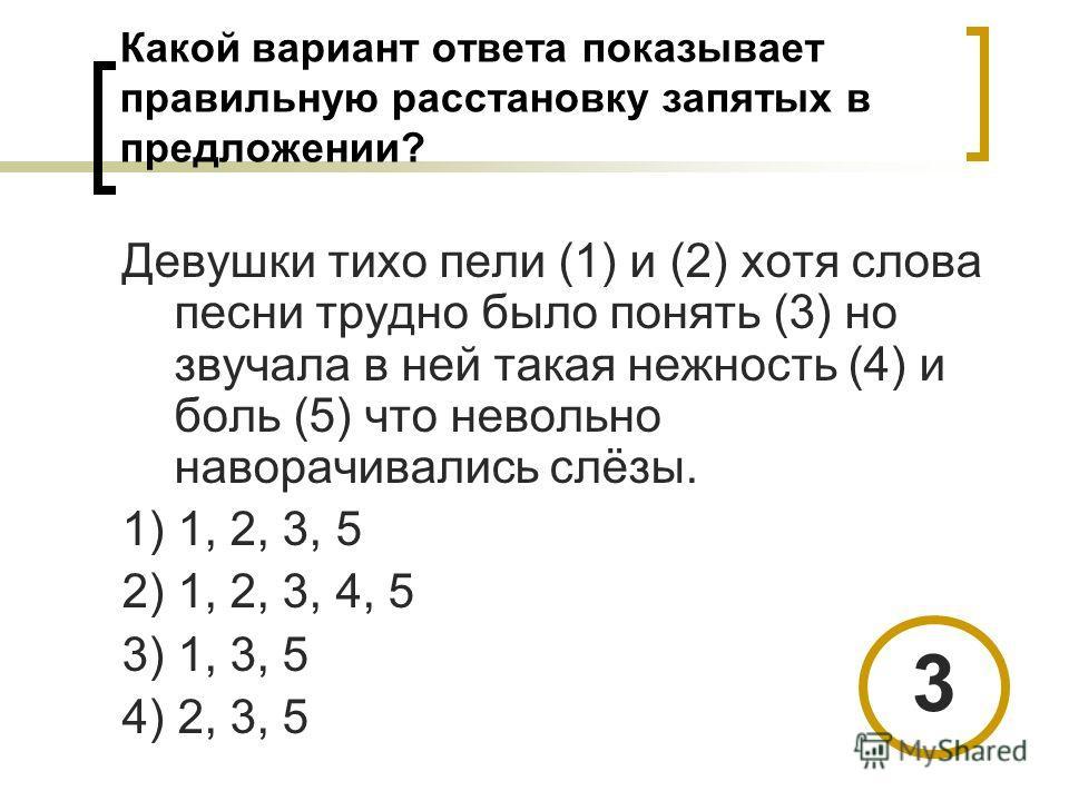 Какой вариант ответа показывает правильную расстановку запятых в предложении? Девушки тихо пели (1) и (2) хотя слова песни трудно было понять (3) но звучала в ней такая нежность (4) и боль (5) что невольно наворачивались слёзы. 1) 1, 2, 3, 5 2) 1, 2,