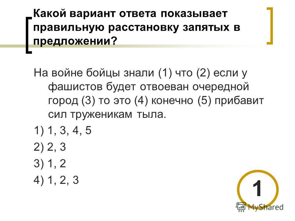 Какой вариант ответа показывает правильную расстановку запятых в предложении? На войне бойцы знали (1) что (2) если у фашистов будет отвоеван очередной город (3) то это (4) конечно (5) прибавит сил труженикам тыла. 1) 1, 3, 4, 5 2) 2, 3 3) 1, 2 4) 1,