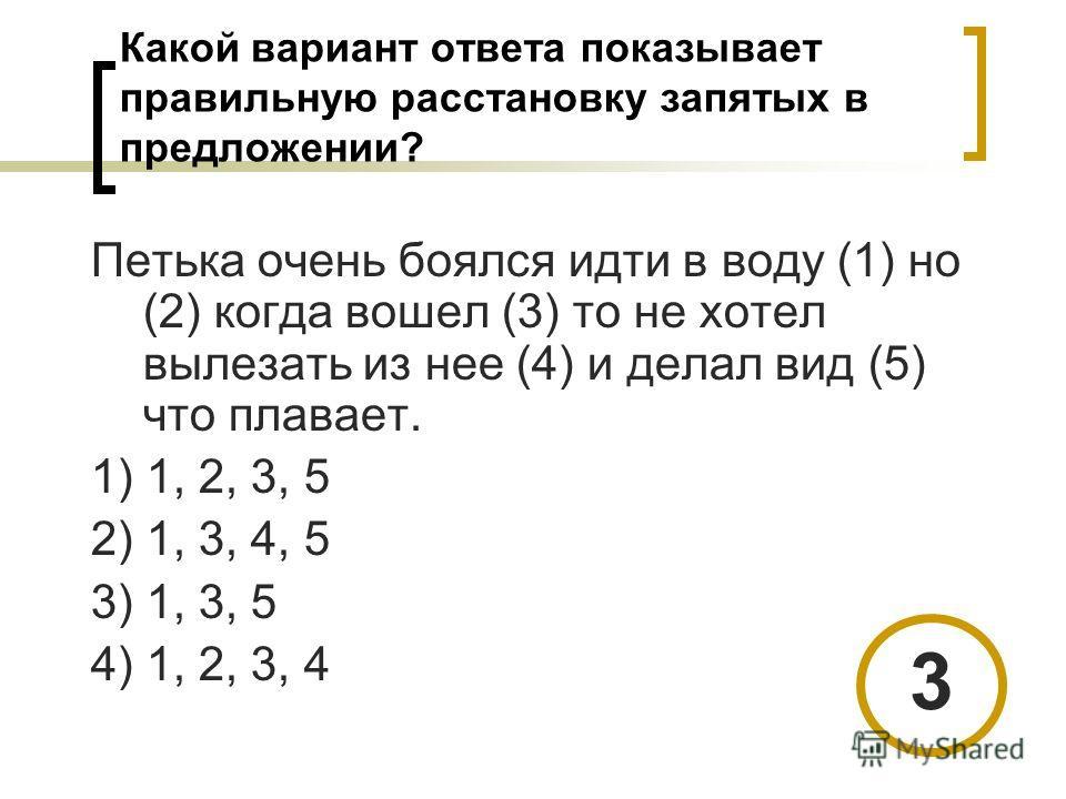 Какой вариант ответа показывает правильную расстановку запятых в предложении? Петька очень боялся идти в воду (1) но (2) когда вошел (3) то не хотел вылезать из нее (4) и делал вид (5) что плавает. 1) 1, 2, 3, 5 2) 1, 3, 4, 5 3) 1, 3, 5 4) 1, 2, 3, 4