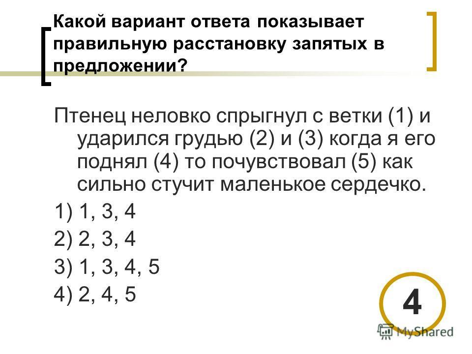Какой вариант ответа показывает правильную расстановку запятых в предложении? Птенец неловко спрыгнул с ветки (1) и ударился грудью (2) и (3) когда я его поднял (4) то почувствовал (5) как сильно стучит маленькое сердечко. 1) 1, 3, 4 2) 2, 3, 4 3) 1,