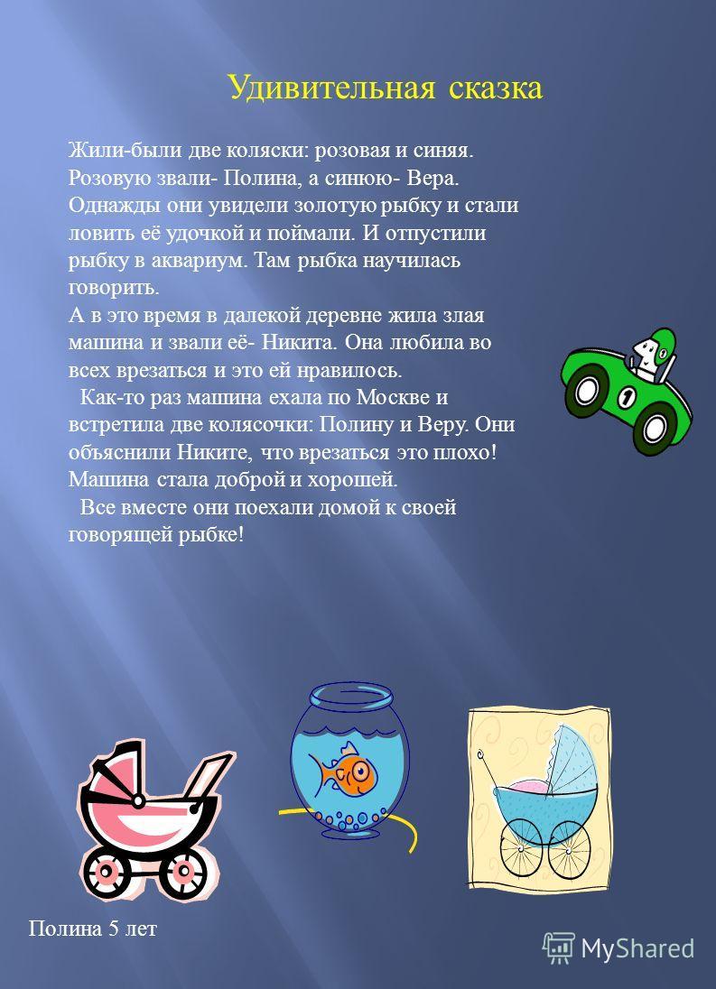 Удивительная сказка Полина 5 лет Жили - были две коляски : розовая и синяя. Розовую звали - Полина, а синюю - Вера. Однажды они увидели золотую рыбку и стали ловить её удочкой и поймали. И отпустили рыбку в аквариум. Там рыбка научилась говорить. А в