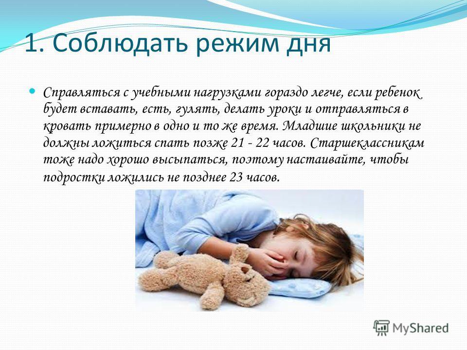 1. Соблюдать режим дня Справляться с учебными нагрузками гораздо легче, если ребенок будет вставать, есть, гулять, делать уроки и отправляться в кровать примерно в одно и то же время. Младшие школьники не должны ложиться спать позже 21 - 22 часов. Ст