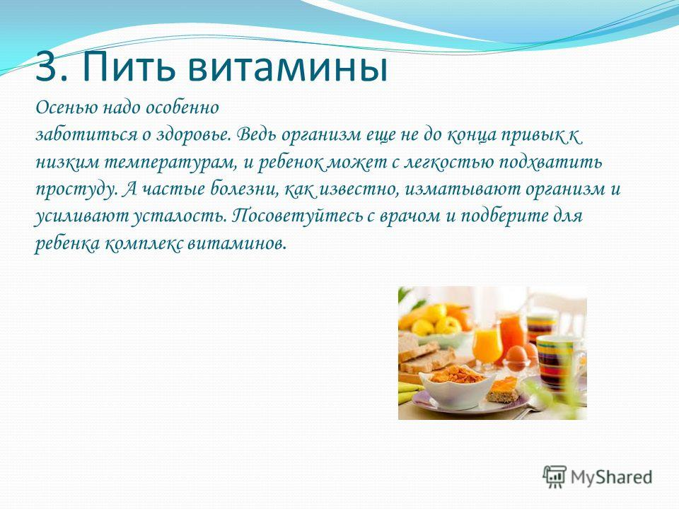 3. Пить витамины Осенью надо особенно заботиться о здоровье. Ведь организм еще не до конца привык к низким температурам, и ребенок может с легкостью подхватить простуду. А частые болезни, как известно, изматывают организм и усиливают усталость. Посов