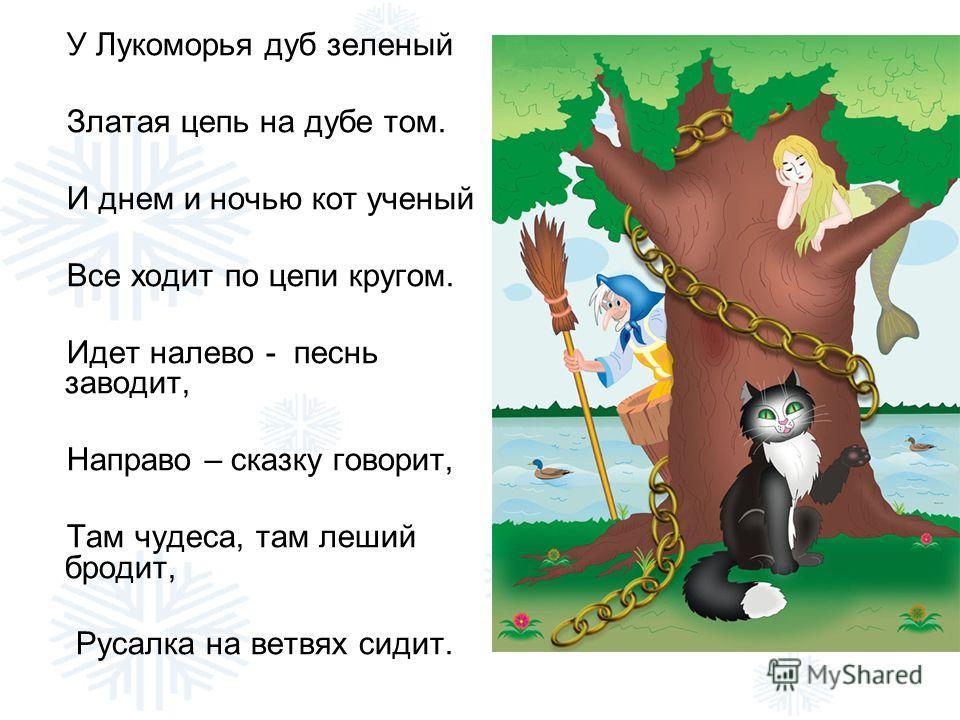У Лукоморья дуб зеленый Златая цепь на дубе том. И днем и ночью кот ученый Все ходит по цепи кругом. Идет налево - песнь заводит, Направо – сказку говорит, Там чудеса, там леший бродит, Русалка на ветвях сидит.