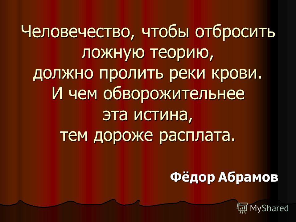 Человечество, чтобы отбросить ложную теорию, должно пролить реки крови. И чем обворожительнее эта истина, тем дороже расплата. Фёдор Абрамов