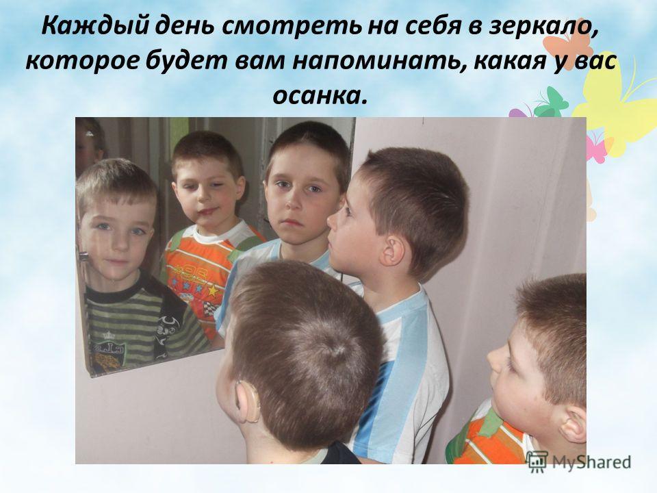 Каждый день смотреть на себя в зеркало, которое будет вам напоминать, какая у вас осанка.