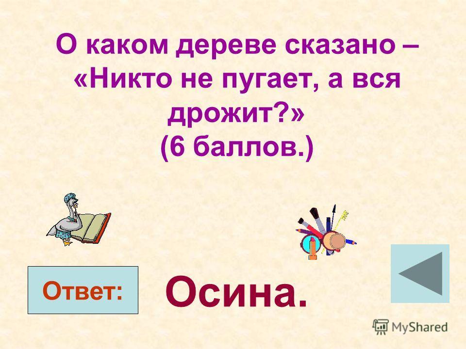О каком дереве сказано – «Никто не пугает, а вся дрожит?» (6 баллов.) Ответ: Осина.