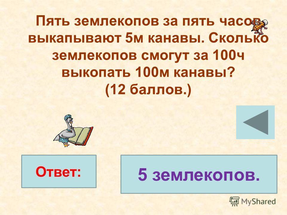 Пять землекопов за пять часов выкапывают 5м канавы. Сколько землекопов смогут за 100ч выкопать 100м канавы? (12 баллов.) 5 землекопов. Ответ: