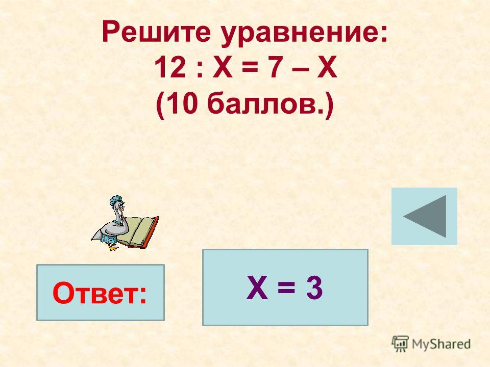 Решите уравнение: 12 : Х = 7 – Х (10 баллов.) Ответ: Х = 3