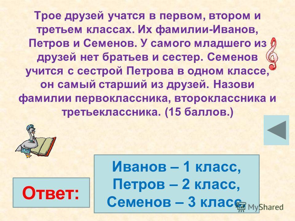 Трое друзей учатся в первом, втором и третьем классах. Их фамилии-Иванов, Петров и Семенов. У самого младшего из друзей нет братьев и сестер. Семенов учится с сестрой Петрова в одном классе, он самый старший из друзей. Назови фамилии первоклассника,