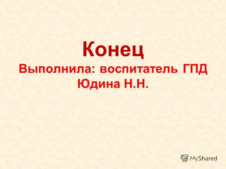 Конец Выполнила: воспитатель ГПД Юдина Н.Н.