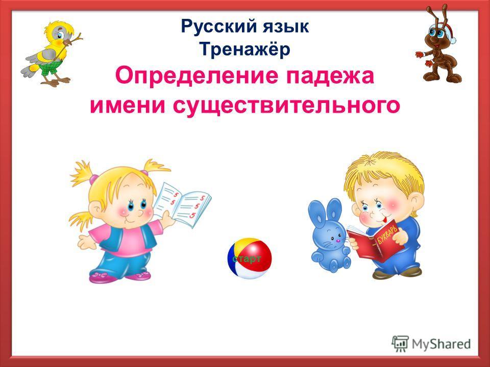 Русский язык Тренажёр Определение падежа имени существительного старт