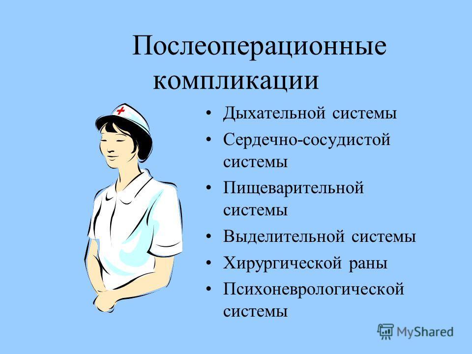 Послеоперационные компликации Дыхательной системы Сердечно-сосудистой системы Пищеварительной системы Выделительной системы Хирургической раны Психоневрологической системы
