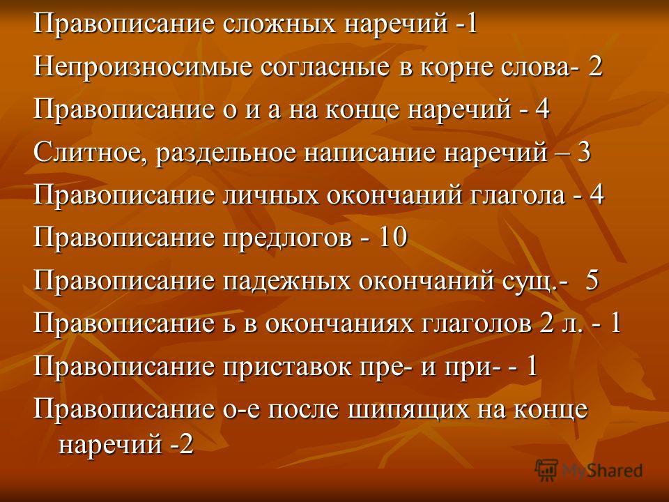 Правописание сложных наречий -1 Непроизносимые согласные в корне слова- 2 Правописание о и а на конце наречий - 4 Слитное, раздельное написание наречий – 3 Правописание личных окончаний глагола - 4 Правописание предлогов - 10 Правописание падежных ок