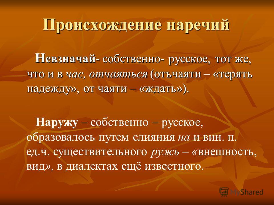 Происхождение наречий Н евзначай- собственно- русское, тот же, что и в час, отчаяться (отъчаяти – «терять надежду», от чаяти – «ждать»). Н евзначай- собственно- русское, тот же, что и в час, отчаяться (отъчаяти – «терять надежду», от чаяти – «ждать»)