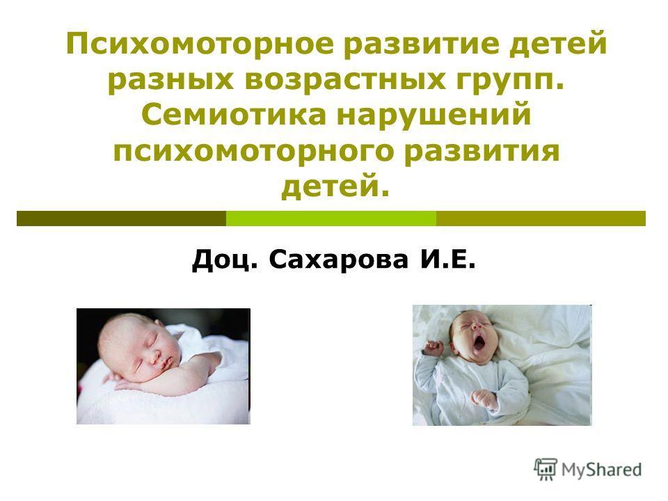 Психомоторное развитие детей разных возрастных групп. Семиотика нарушений психомоторного развития детей. Доц. Сахарова И.Е.