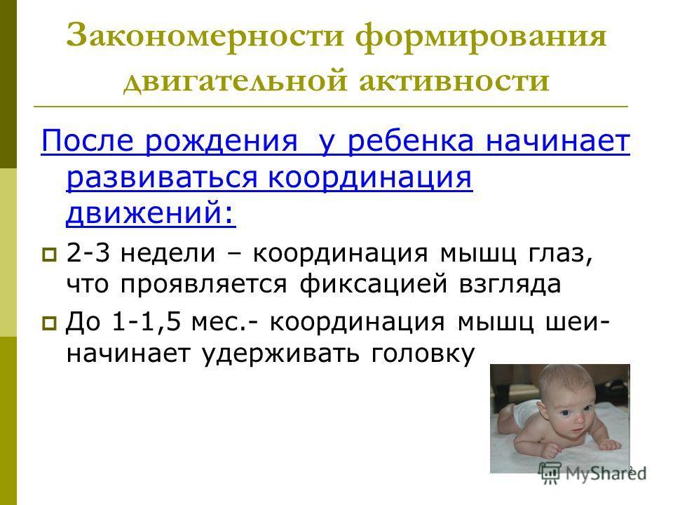 2 Закономерности формирования двигательной активности После рождения у ребенка начинает развиваться координация движений: 2-3 недели – координация мышц глаз, что проявляется фиксацией взгляда До 1-1,5 мес.- координация мышц шеи- начинает удерживать г