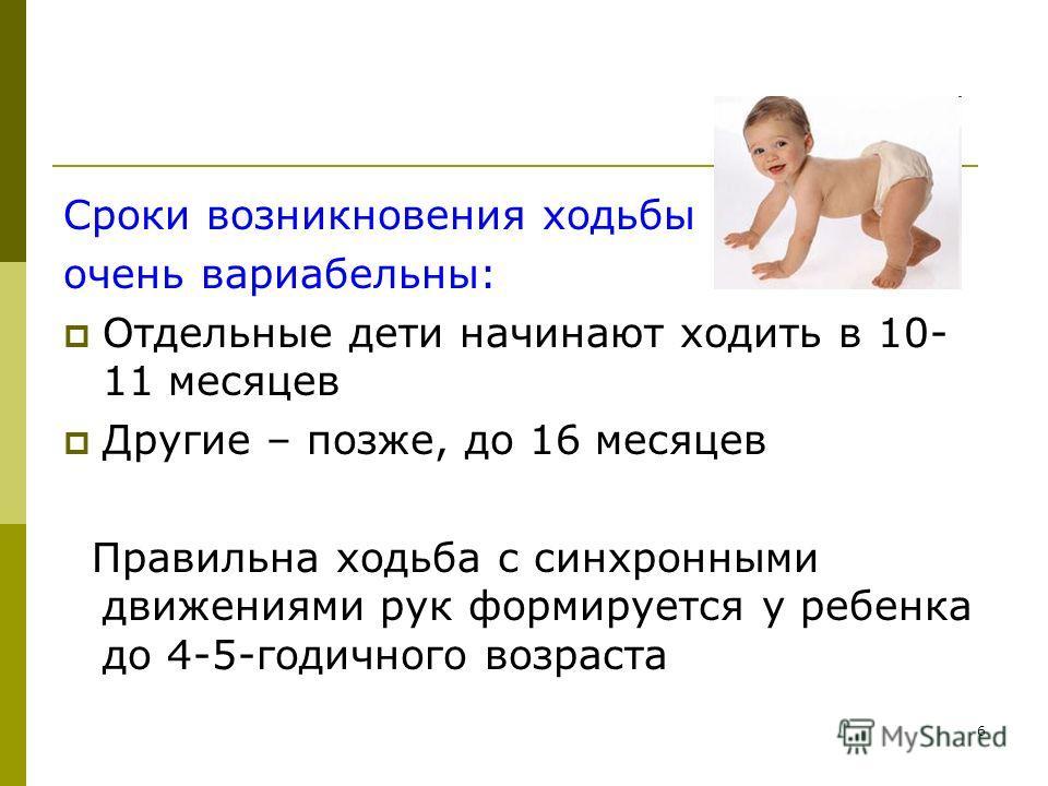 6 Сроки возникновения ходьбы очень вариабельны: Отдельные дети начинают ходить в 10- 11 месяцев Другие – позже, до 16 месяцев Правильна ходьба с синхронными движениями рук формируется у ребенка до 4-5-годичного возраста