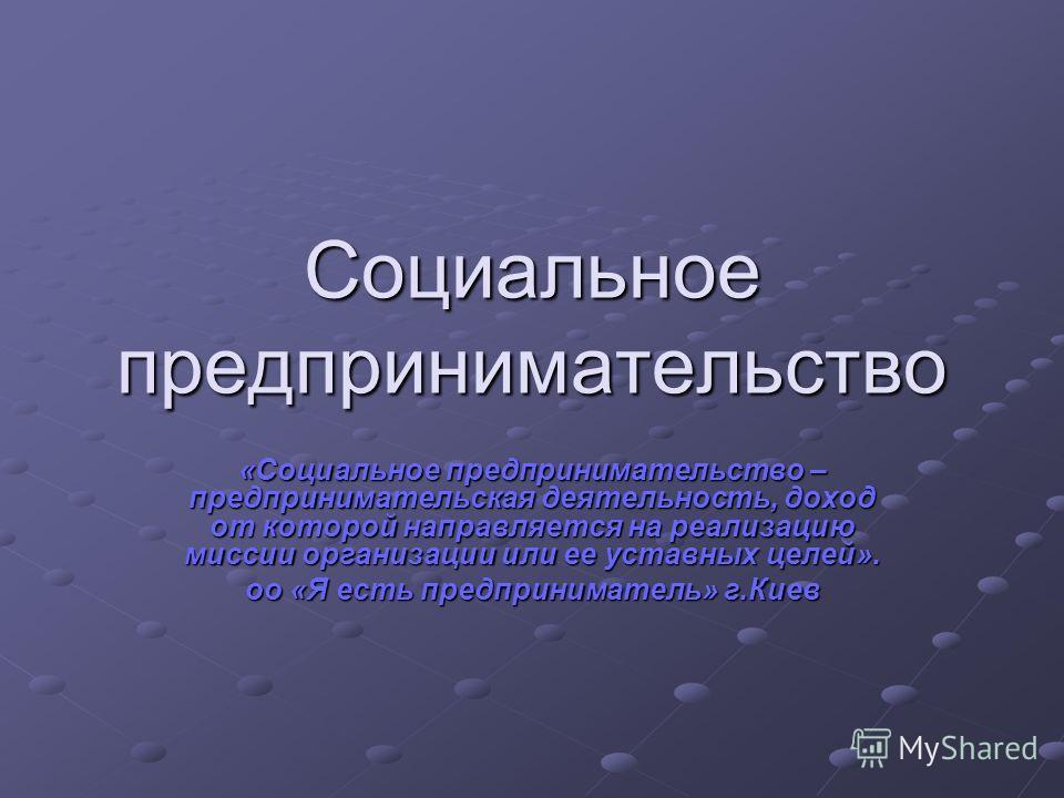 Социальное предпринимательство «Социальное предпринимательство – предпринимательская деятельность, доход от которой направляется на реализацию миссии организации или ее уставных целей». оо «Я есть предприниматель» г.Киев
