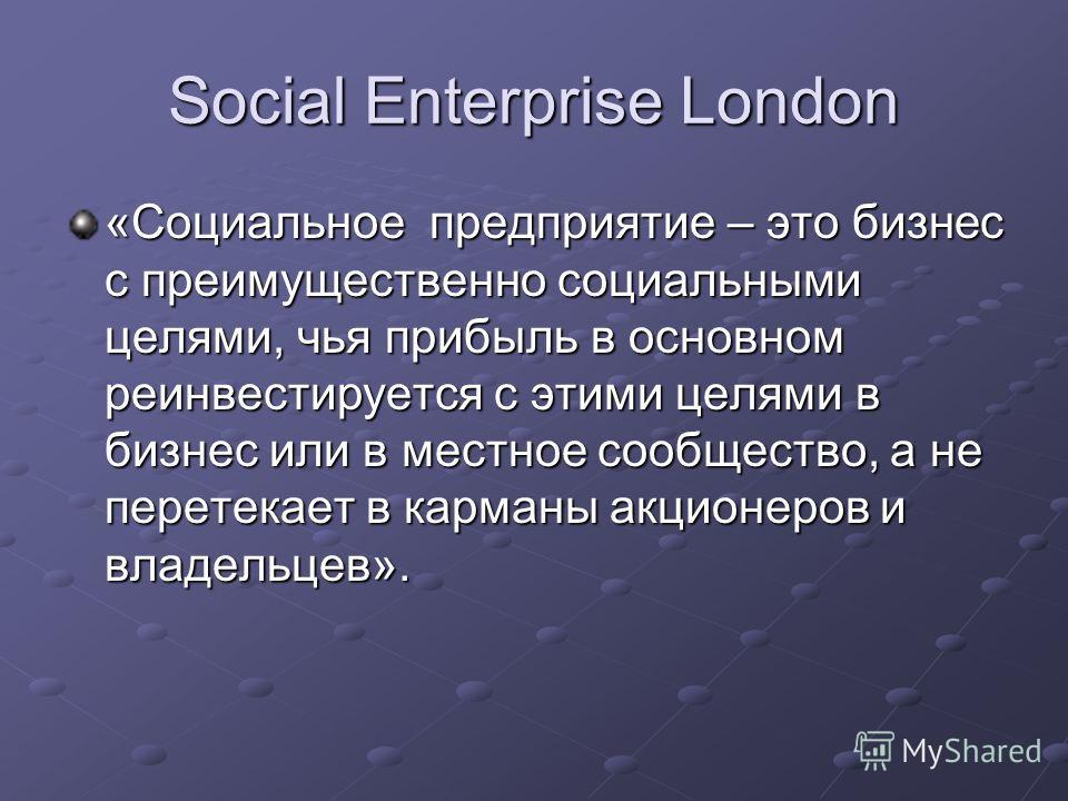 Social Enterprise London «Cоциальное предприятие – это бизнес с преимущественно социальными целями, чья прибыль в основном реинвестируется с этими целями в бизнес или в местное сообщество, а не перетекает в карманы акционеров и владельцев».