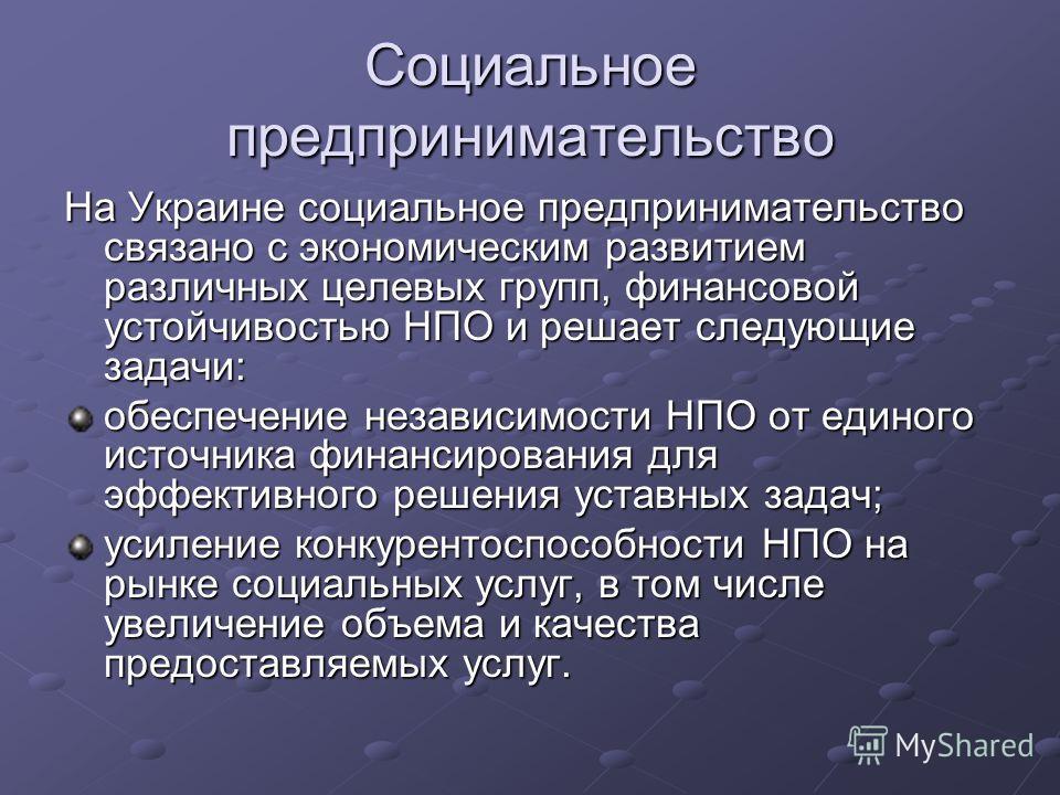 Социальное предпринимательство На Украине социальное предпринимательство связано с экономическим развитием различных целевых групп, финансовой устойчивостью НПО и решает следующие задачи: обеспечение независимости НПО от единого источника финансирова