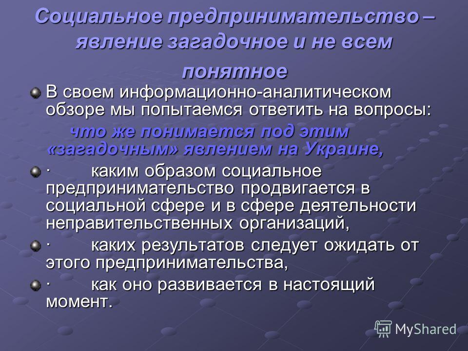 Социальное предпринимательство – явление загадочное и не всем понятное В своем информационно-аналитическом обзоре мы попытаемся ответить на вопросы: что же понимается под этим «загадочным» явлением на Украине, что же понимается под этим «загадочным»